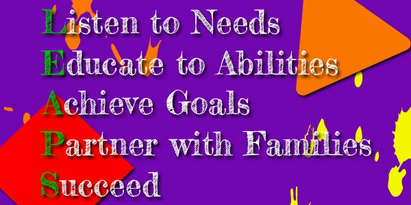 Listen to needs, Educate to ability, Achieve goals, Partner with families and Succeed.
